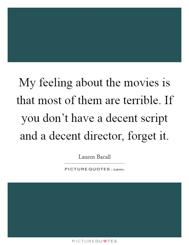 My feeling about the movies is that most of them are terrible. If you don't have a decent script and a decent director, forget it Picture Quote #1