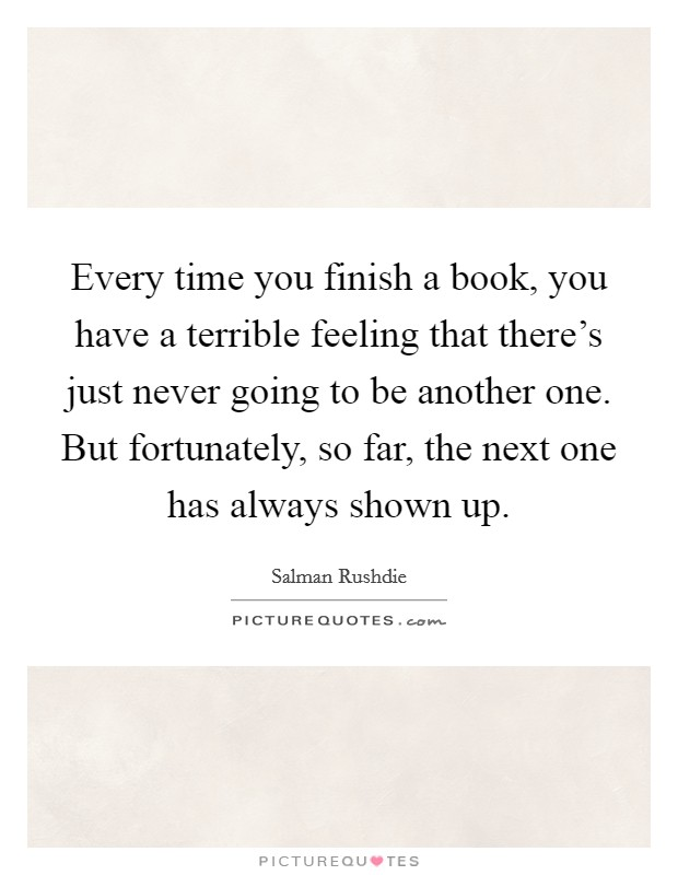 Every time you finish a book, you have a terrible feeling that there's just never going to be another one. But fortunately, so far, the next one has always shown up Picture Quote #1