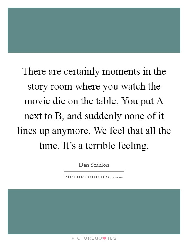 There are certainly moments in the story room where you watch the movie die on the table. You put A next to B, and suddenly none of it lines up anymore. We feel that all the time. It's a terrible feeling Picture Quote #1