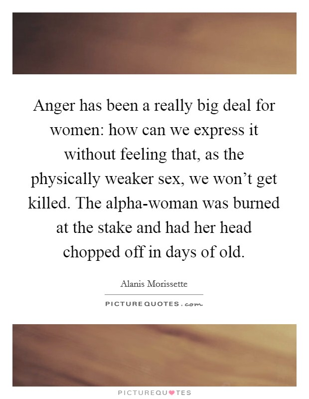 Anger has been a really big deal for women: how can we express it without feeling that, as the physically weaker sex, we won't get killed. The alpha-woman was burned at the stake and had her head chopped off in days of old Picture Quote #1