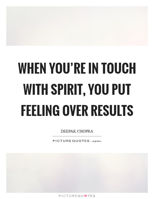 When you're in touch with spirit, you put feeling over results Picture Quote #1