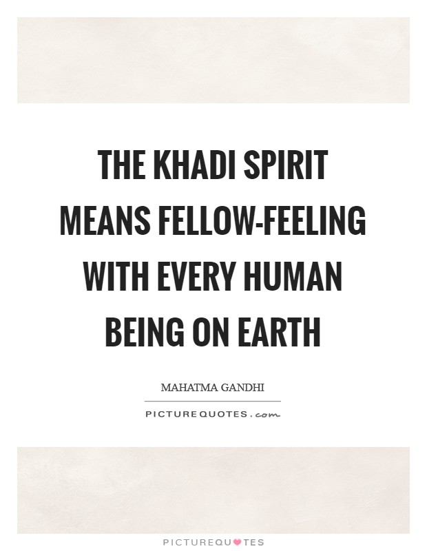 The khadi spirit means fellow-feeling with every human being on earth Picture Quote #1