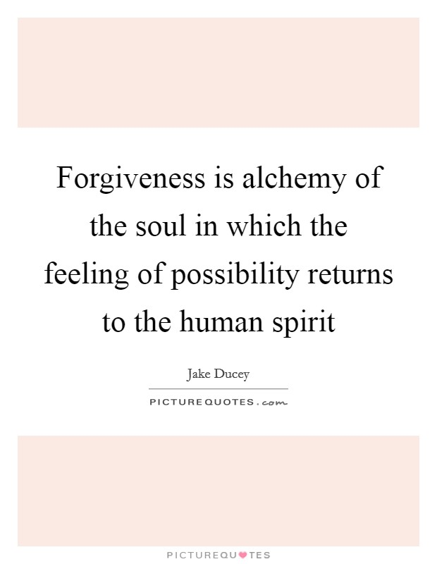 Forgiveness is alchemy of the soul in which the feeling of possibility returns to the human spirit Picture Quote #1