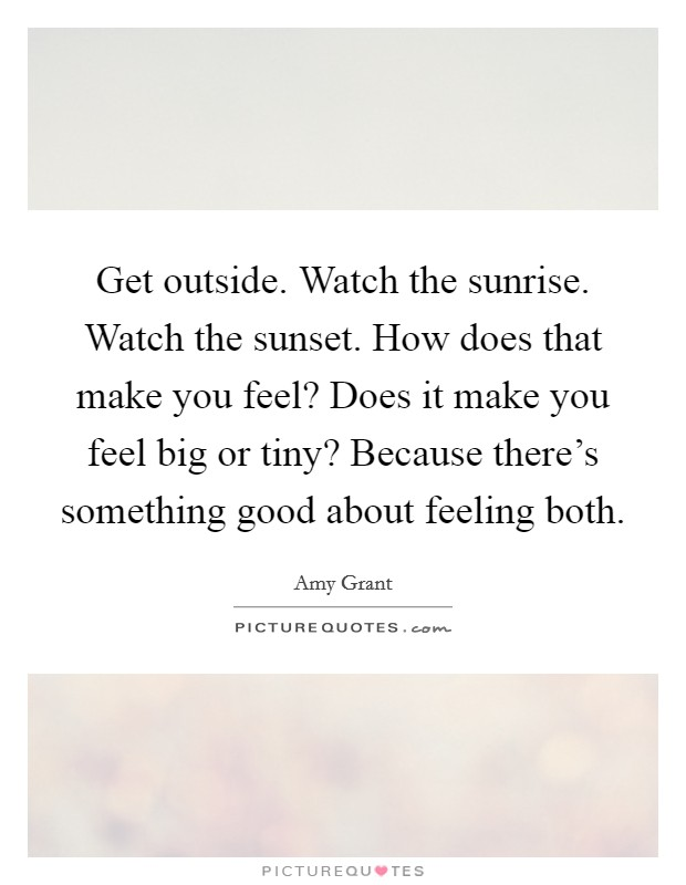 Get outside. Watch the sunrise. Watch the sunset. How does that make you feel? Does it make you feel big or tiny? Because there's something good about feeling both Picture Quote #1