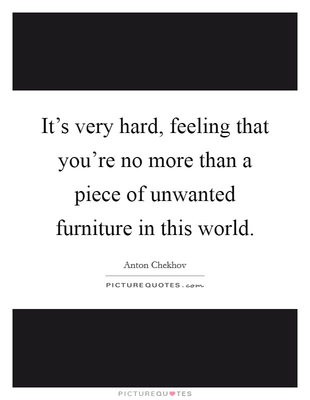 It's very hard, feeling that you're no more than a piece of unwanted furniture in this world Picture Quote #1