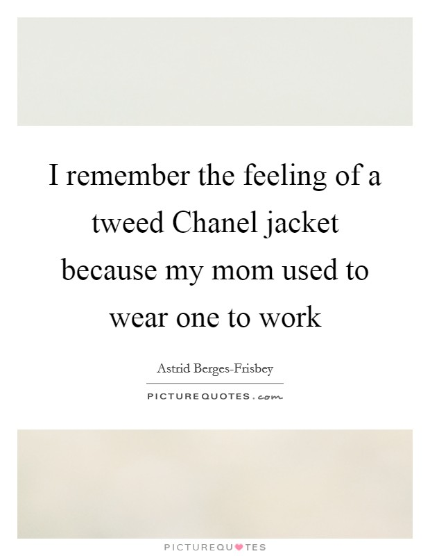 I remember the feeling of a tweed Chanel jacket because my mom used to wear one to work Picture Quote #1
