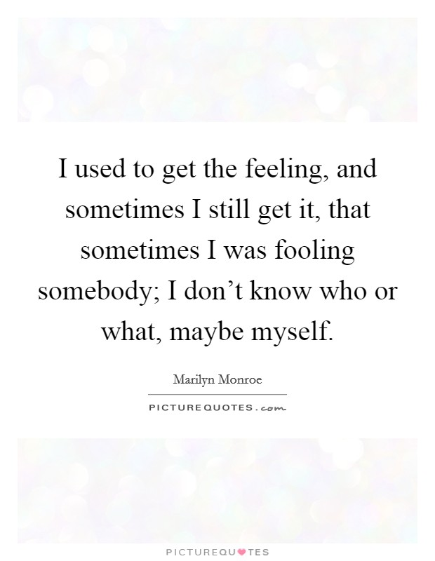 I used to get the feeling, and sometimes I still get it, that sometimes I was fooling somebody; I don't know who or what, maybe myself Picture Quote #1