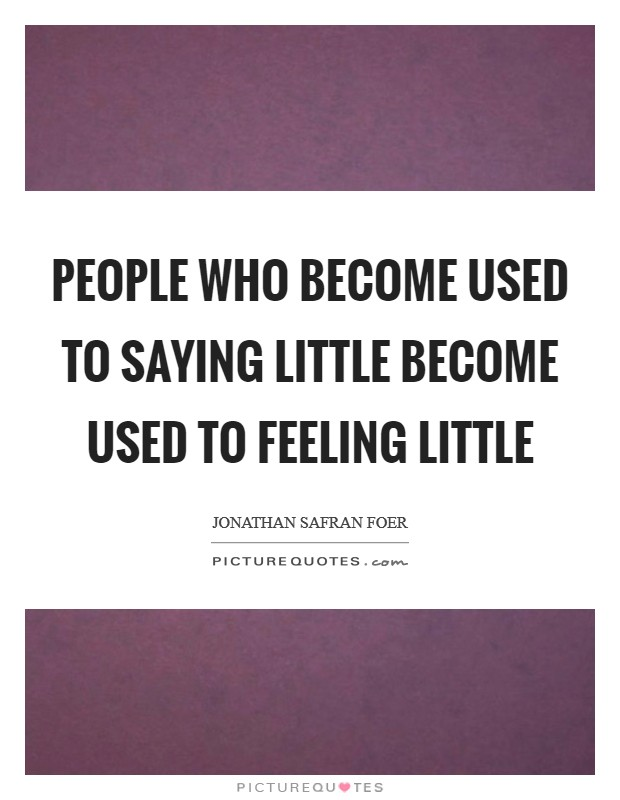 People who become used to saying little become used to feeling little Picture Quote #1