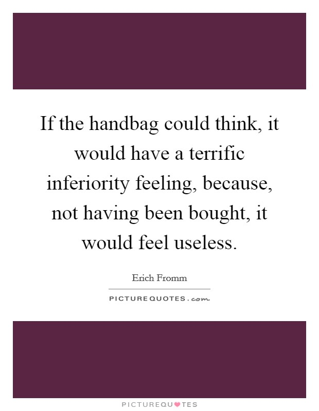 If the handbag could think, it would have a terrific inferiority feeling, because, not having been bought, it would feel useless Picture Quote #1