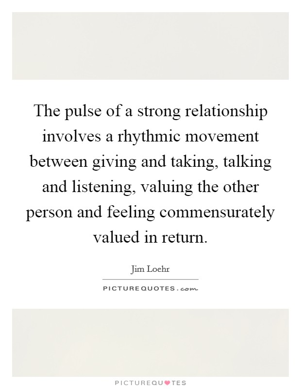 The pulse of a strong relationship involves a rhythmic movement between giving and taking, talking and listening, valuing the other person and feeling commensurately valued in return. Picture Quote #1