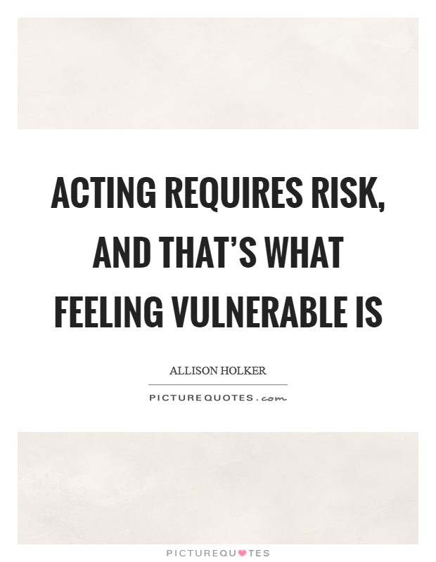 Acting requires risk, and that's what feeling vulnerable is Picture Quote #1
