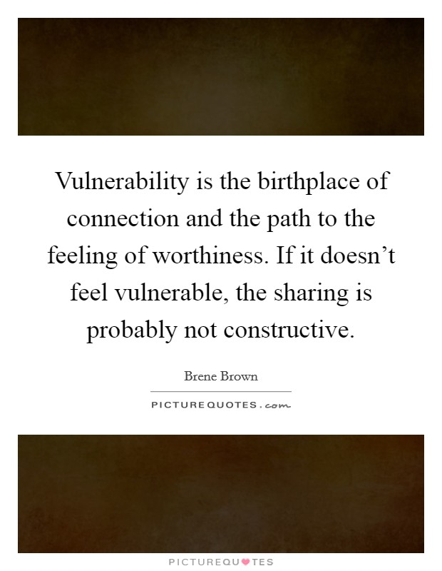 Vulnerability is the birthplace of connection and the path to the feeling of worthiness. If it doesn't feel vulnerable, the sharing is probably not constructive Picture Quote #1