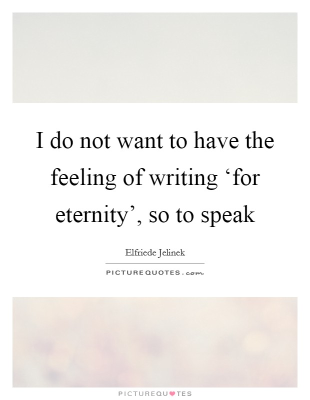 I do not want to have the feeling of writing 'for eternity', so to speak Picture Quote #1