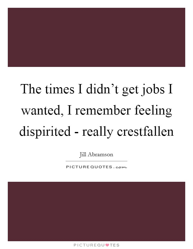 The times I didn't get jobs I wanted, I remember feeling dispirited - really crestfallen Picture Quote #1