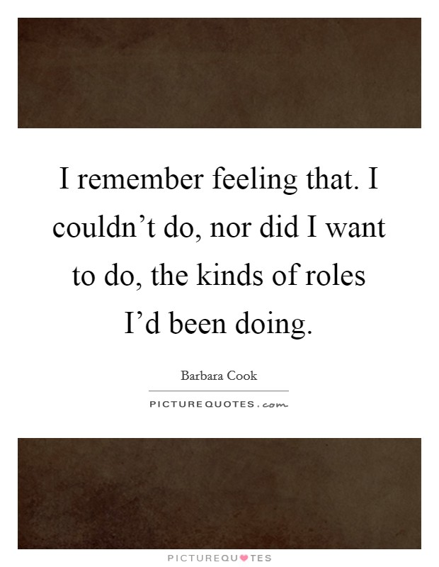 I remember feeling that. I couldn't do, nor did I want to do, the kinds of roles I'd been doing Picture Quote #1