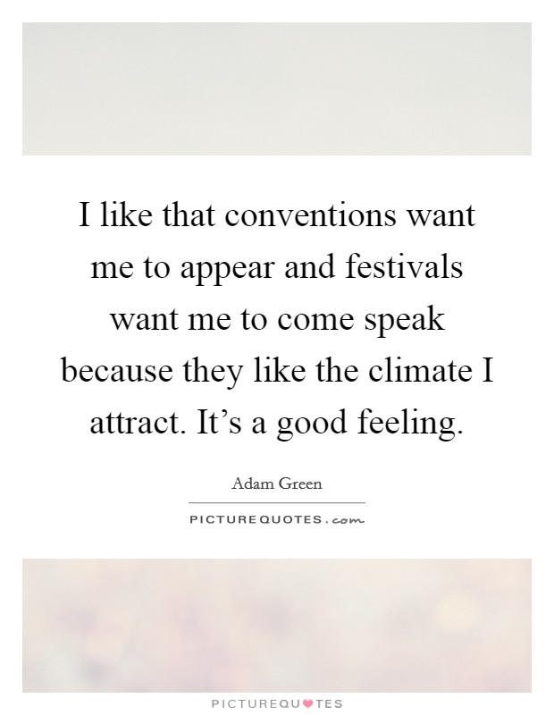 I like that conventions want me to appear and festivals want me to come speak because they like the climate I attract. It's a good feeling Picture Quote #1