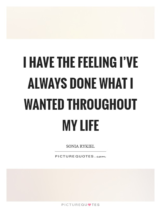 I have the feeling I've always done what I wanted throughout my life Picture Quote #1