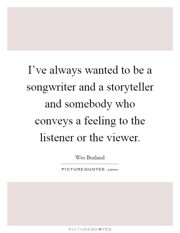 I've always wanted to be a songwriter and a storyteller and somebody who conveys a feeling to the listener or the viewer Picture Quote #1
