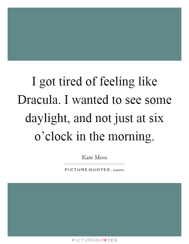 I got tired of feeling like Dracula. I wanted to see some daylight, and not just at six o'clock in the morning Picture Quote #1