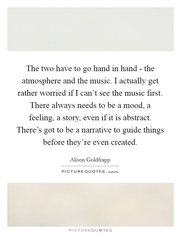 The two have to go hand in hand - the atmosphere and the music. I actually get rather worried if I can't see the music first. There always needs to be a mood, a feeling, a story, even if it is abstract. There's got to be a narrative to guide things before they're even created. Picture Quote #1