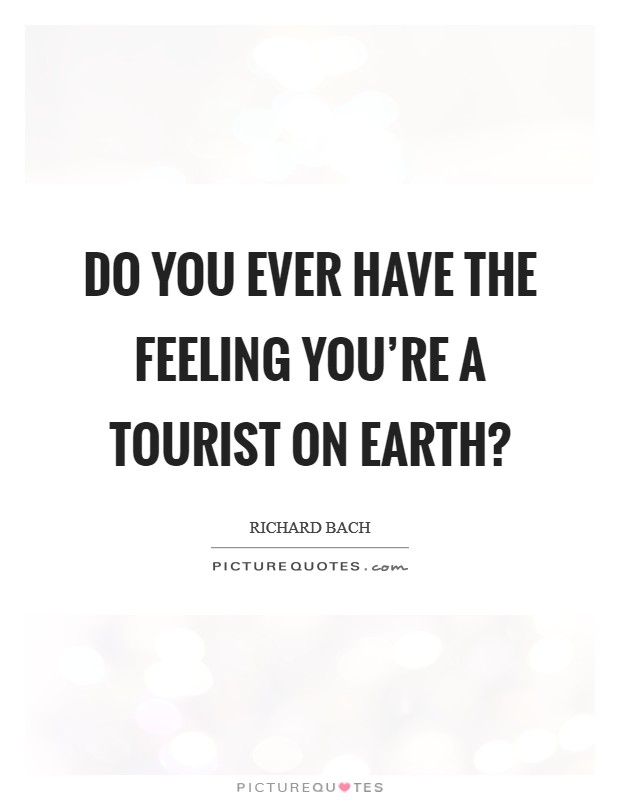 Do you ever have the feeling you're a tourist on earth? Picture Quote #1