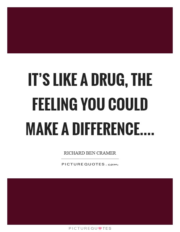 It's like a drug, the feeling you could make a difference Picture Quote #1