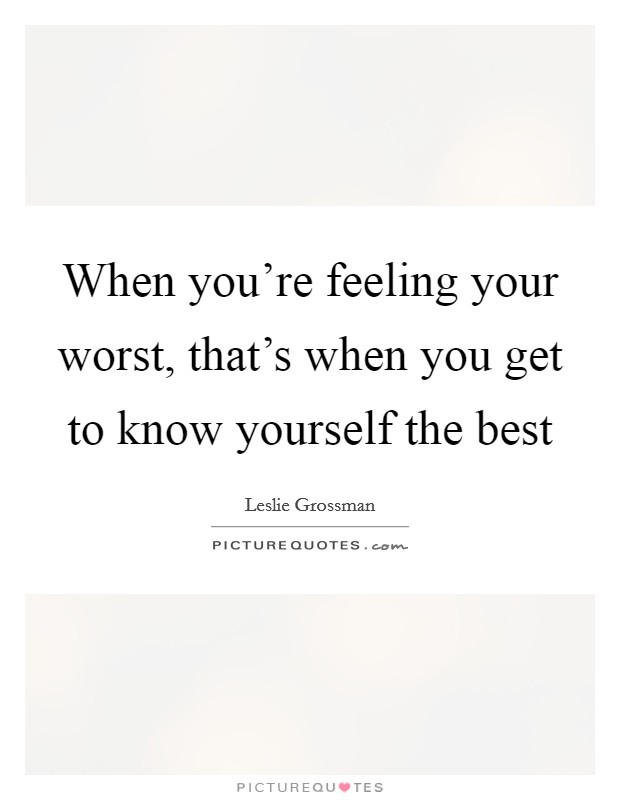 When you're feeling your worst, that's when you get to know yourself the best Picture Quote #1