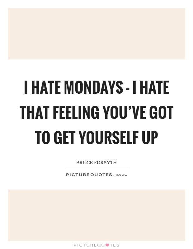 I hate Mondays - I hate that feeling you've got to get yourself up Picture Quote #1
