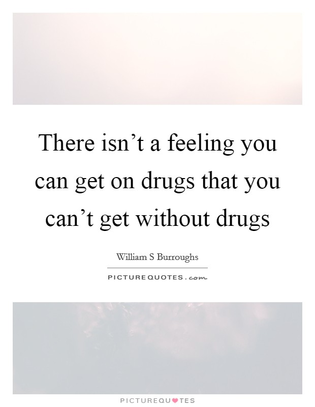 There isn't a feeling you can get on drugs that you can't get without drugs Picture Quote #1