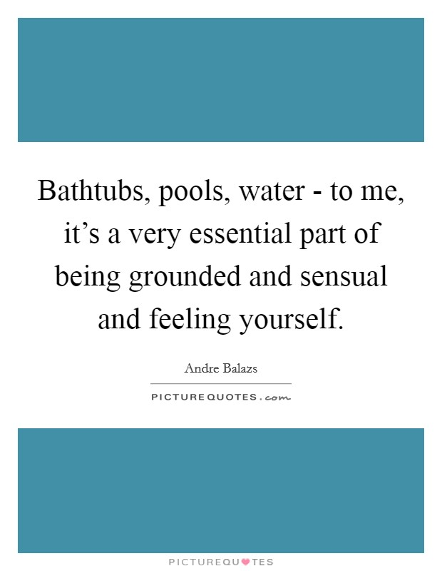 Bathtubs, pools, water - to me, it's a very essential part of being grounded and sensual and feeling yourself Picture Quote #1