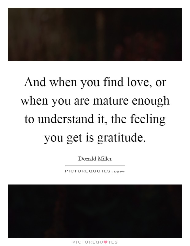 And when you find love, or when you are mature enough to understand it, the feeling you get is gratitude Picture Quote #1