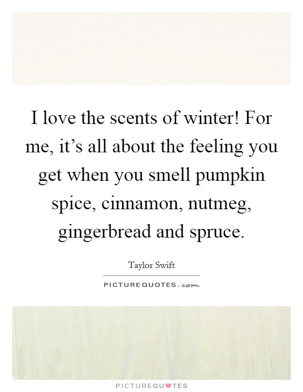 I love the scents of winter! For me, it's all about the feeling you get when you smell pumpkin spice, cinnamon, nutmeg, gingerbread and spruce Picture Quote #1