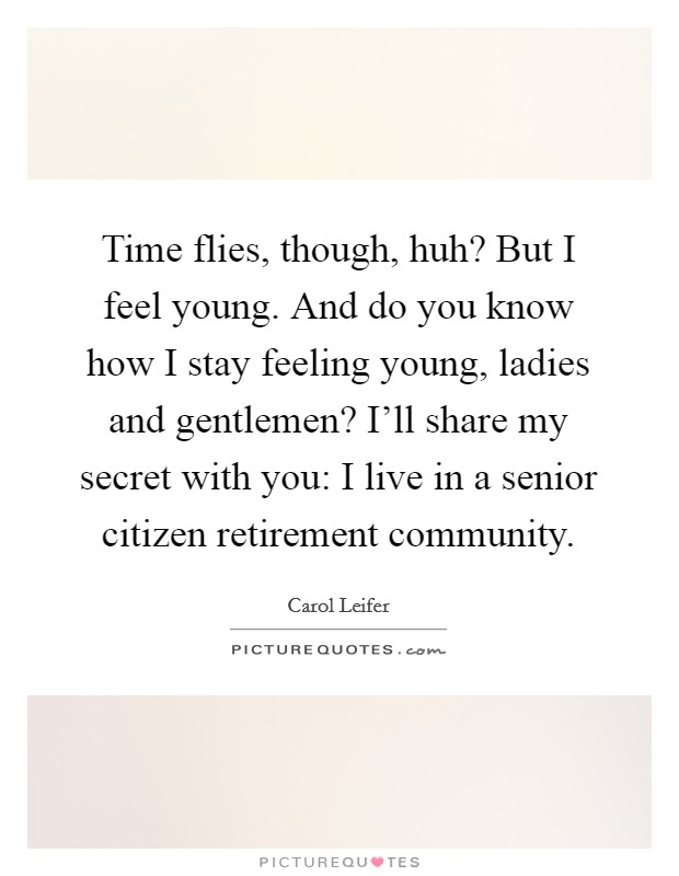 Time flies, though, huh? But I feel young. And do you know how I stay feeling young, ladies and gentlemen? I'll share my secret with you: I live in a senior citizen retirement community Picture Quote #1