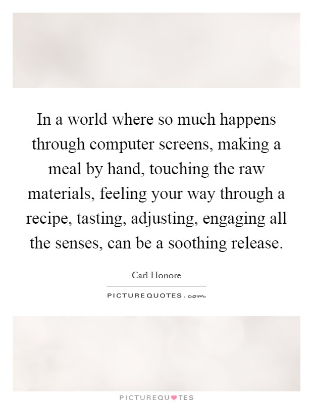 In a world where so much happens through computer screens, making a meal by hand, touching the raw materials, feeling your way through a recipe, tasting, adjusting, engaging all the senses, can be a soothing release Picture Quote #1
