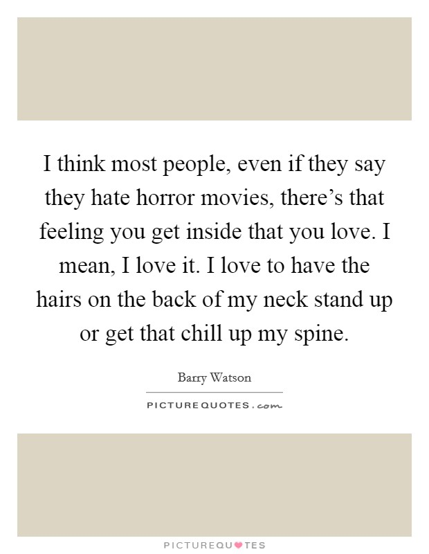 I think most people, even if they say they hate horror movies, there's that feeling you get inside that you love. I mean, I love it. I love to have the hairs on the back of my neck stand up or get that chill up my spine. Picture Quote #1