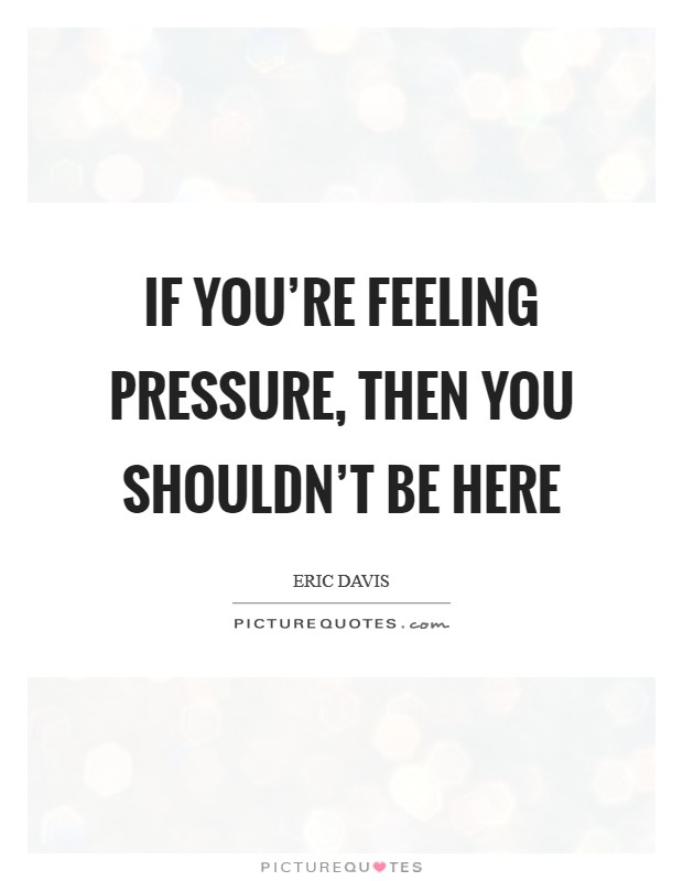If you're feeling pressure, then you shouldn't be here Picture Quote #1