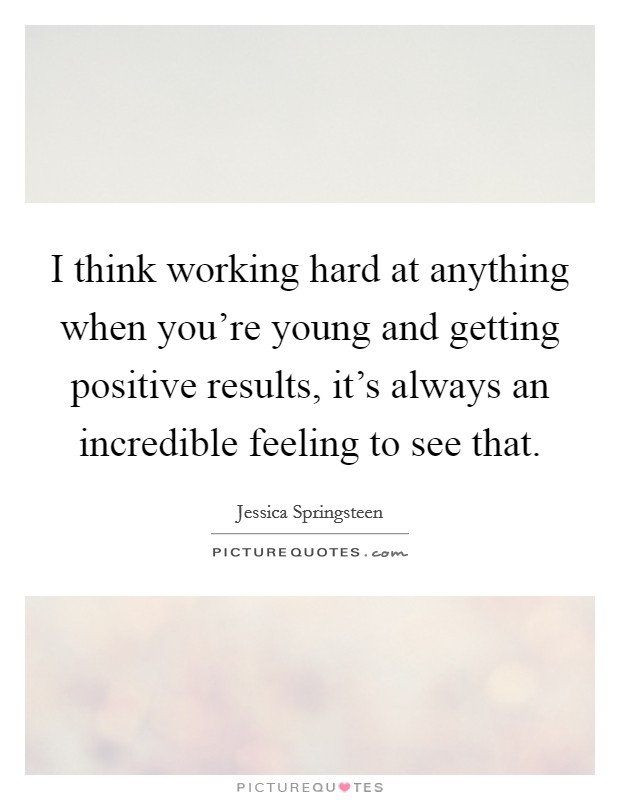 I think working hard at anything when you're young and getting positive results, it's always an incredible feeling to see that Picture Quote #1