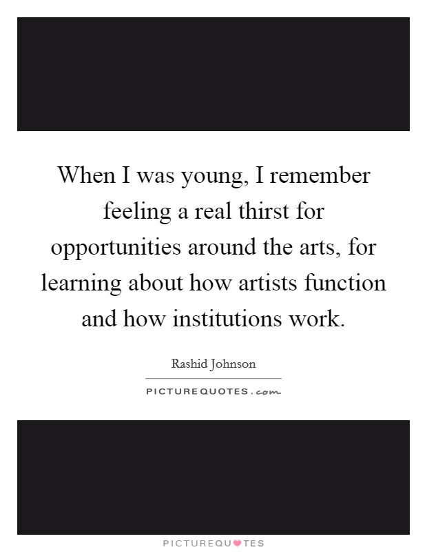 When I was young, I remember feeling a real thirst for opportunities around the arts, for learning about how artists function and how institutions work Picture Quote #1