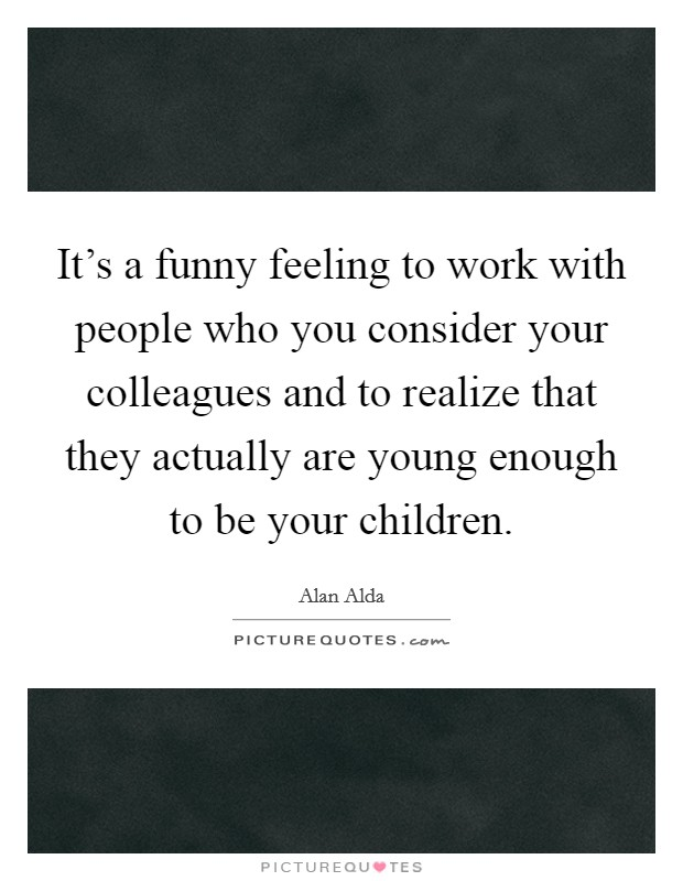 It's a funny feeling to work with people who you consider your colleagues and to realize that they actually are young enough to be your children Picture Quote #1