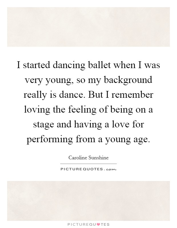 I started dancing ballet when I was very young, so my background really is dance. But I remember loving the feeling of being on a stage and having a love for performing from a young age Picture Quote #1