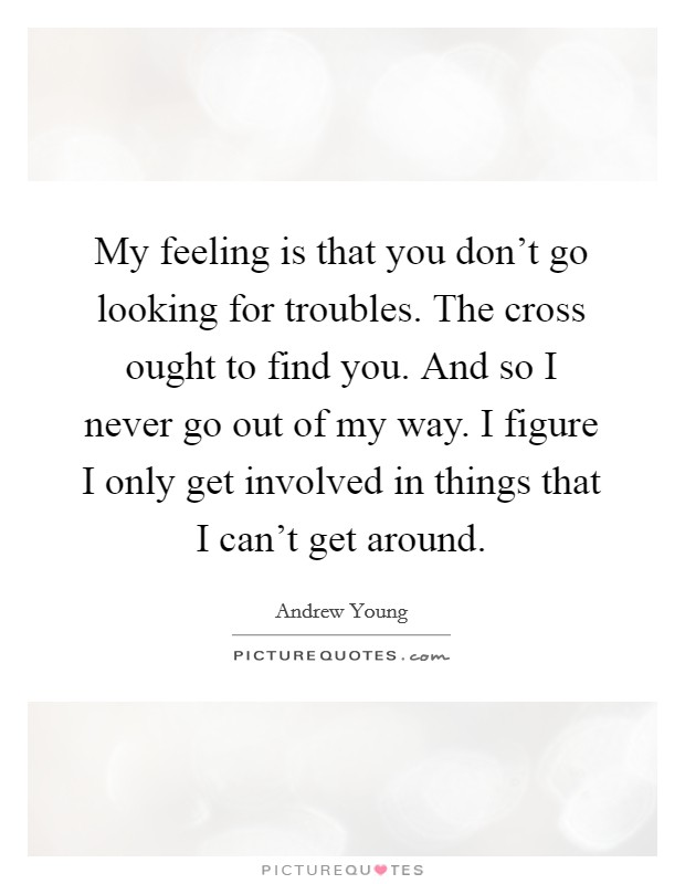 My feeling is that you don't go looking for troubles. The cross ought to find you. And so I never go out of my way. I figure I only get involved in things that I can't get around Picture Quote #1