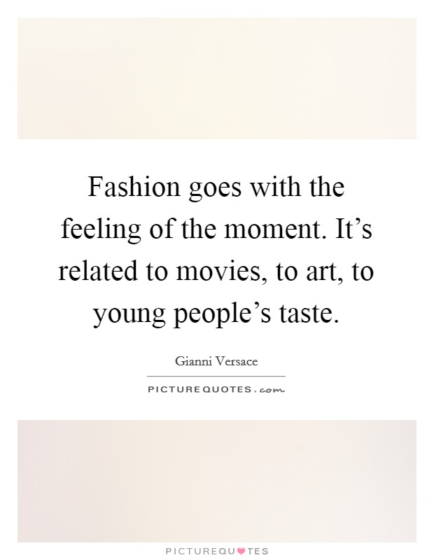 Fashion goes with the feeling of the moment. It's related to movies, to art, to young people's taste Picture Quote #1