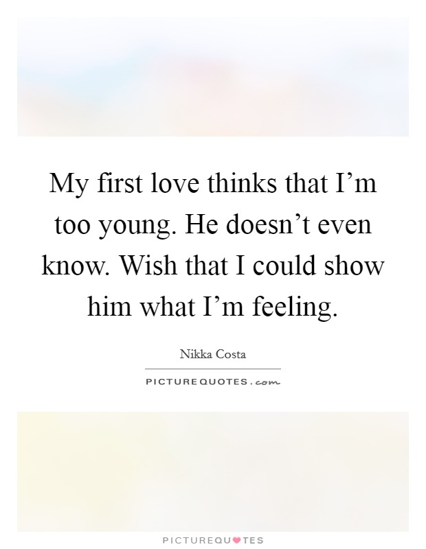 My first love thinks that I'm too young. He doesn't even know. Wish that I could show him what I'm feeling Picture Quote #1