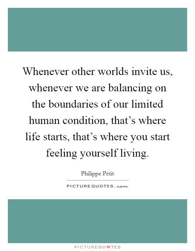 Whenever other worlds invite us, whenever we are balancing on the boundaries of our limited human condition, that's where life starts, that's where you start feeling yourself living Picture Quote #1