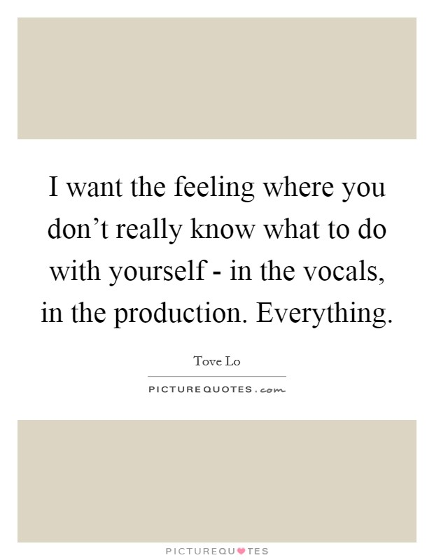 I want the feeling where you don't really know what to do with yourself - in the vocals, in the production. Everything Picture Quote #1