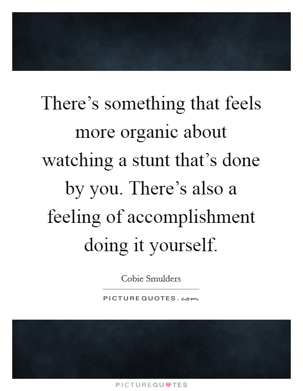 There's something that feels more organic about watching a stunt that's done by you. There's also a feeling of accomplishment doing it yourself Picture Quote #1