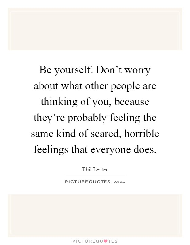 Be yourself. Don't worry about what other people are thinking of you, because they're probably feeling the same kind of scared, horrible feelings that everyone does Picture Quote #1
