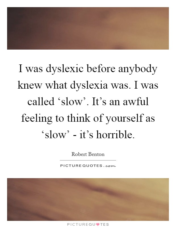 I was dyslexic before anybody knew what dyslexia was. I was called 'slow'. It's an awful feeling to think of yourself as 'slow' - it's horrible Picture Quote #1