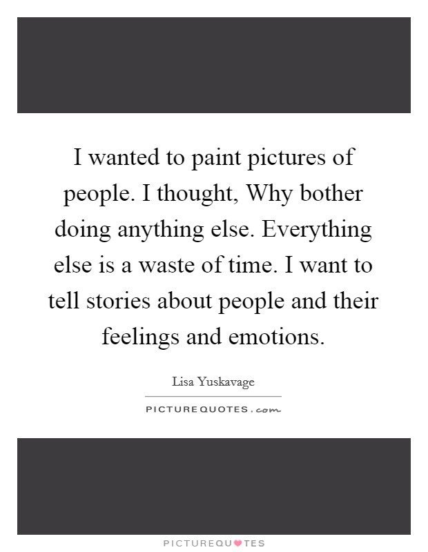 I wanted to paint pictures of people. I thought, Why bother doing anything else. Everything else is a waste of time. I want to tell stories about people and their feelings and emotions Picture Quote #1
