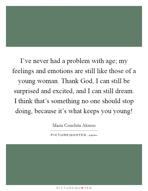 I've never had a problem with age; my feelings and emotions are still like those of a young woman. Thank God, I can still be surprised and excited, and I can still dream. I think that's something no one should stop doing, because it's what keeps you young! Picture Quote #1
